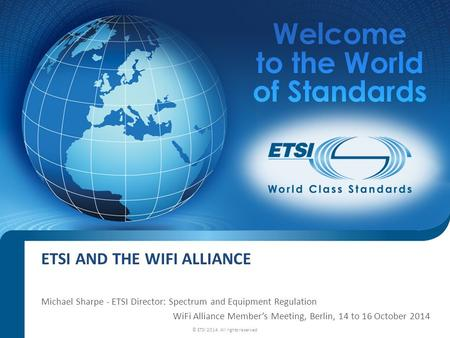 ETSI AND THE WIFI ALLIANCE Michael Sharpe - ETSI Director: Spectrum and Equipment Regulation WiFi Alliance Member's Meeting, Berlin, 14 to 16 October 2014.