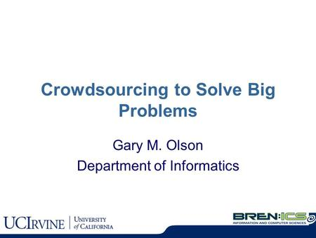 Crowdsourcing to Solve Big Problems Gary M. Olson Department of Informatics.