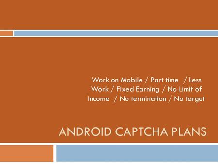 Work on Mobile / Part time / Less Work / Fixed Earning / No Limit of Income / No termination / No target Android Captcha plans.