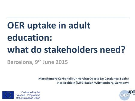 OER uptake in adult education: what do stakeholders need? Marc Romero Carbonell (Universitat Oberta De Catalunya, Spain) Ines Kreitlein (MFG Baden-Württemberg,