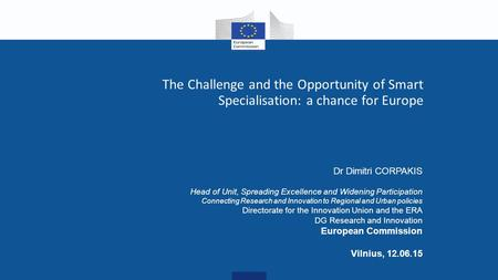 The Challenge and the Opportunity of Smart Specialisation: a chance for Europe Dr Dimitri CORPAKIS Head of Unit, Spreading Excellence and Widening Participation.