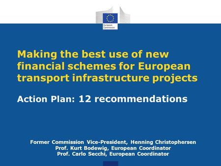 Action Plan: 12 recommendations Making the best use of new financial schemes for European transport infrastructure projects Former Commission Vice-President,