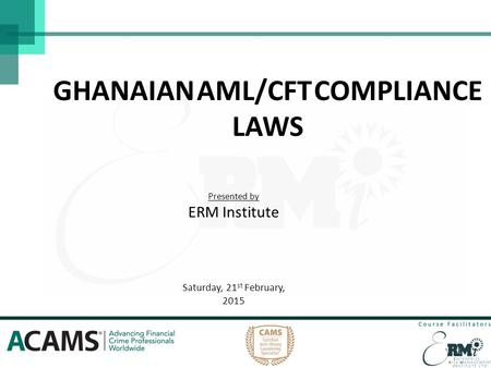 GHANAIAN AML/CFT COMPLIANCE LAWS Presented by ERM Institute Saturday, 21 st February, 2015 1.