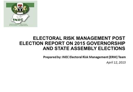ELECTORAL RISK MANAGEMENT POST ELECTION REPORT ON 2015 GOVERNORSHIP AND STATE ASSEMBLY ELECTIONS Prepared by: INEC Electoral Risk Management (ERM) Team.