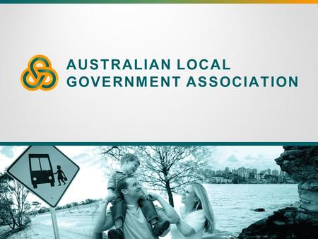 AUSTRALIAN LOCAL GOVERNMENT ASSOCIATION. Local Government and Federal Government – the importance of the direct relationship, now and into the future.
