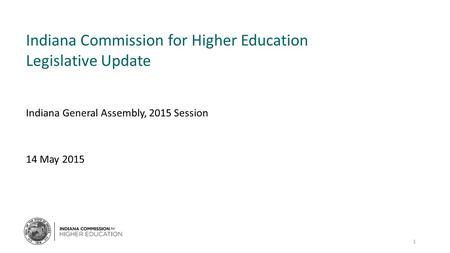Indiana Commission for Higher Education Legislative Update Indiana General Assembly, 2015 Session 14 May 2015 1.