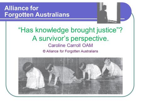 "Alliance for Forgotten Australians ""Has knowledge brought justice""? A survivor's perspective. Caroline Carroll OAM © Alliance for Forgotten Australians."