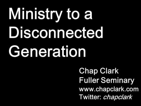 Ministry to a Disconnected Generation Chap Clark Fuller Seminary www.chapclark.com Twitter: chapclark.