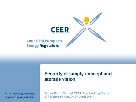 Security of supply concept and storage vision Walter Boltz, Chair of CEER Gas Working Group 27 th Madrid Forum, 20-21 April 2015.