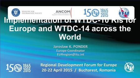 Implementation of WTDC-10 RIs for Europe and WTDC-14 across the World Regional Development Forum for Europe 20-22 April 2015 / Bucharest, Romania Jaroslaw.