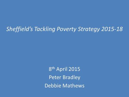 Sheffield's Tackling Poverty Strategy 2015-18 8 th April 2015 Peter Bradley Debbie Mathews.