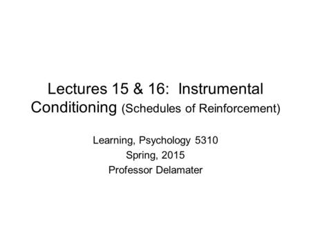 Lectures 15 & 16: Instrumental Conditioning (Schedules of Reinforcement) Learning, Psychology 5310 Spring, 2015 Professor Delamater.