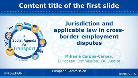 04/06/2015 Content title of the first slide 04/06/2015 Jurisdiction and applicable law in cross- border employment disputes Mihaela Carpus-Carcea, European.
