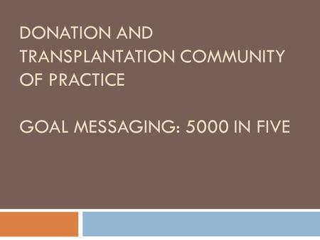 DONATION AND TRANSPLANTATION COMMUNITY OF PRACTICE GOAL MESSAGING: 5000 IN FIVE.