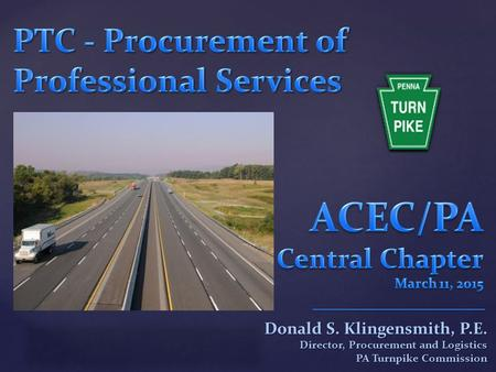 { Donald S. Klingensmith, P.E. Director, Procurement and Logistics PA Turnpike Commission.
