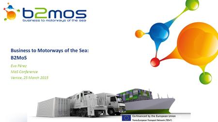 1 Business to Motorways of the Sea: B2MoS Eva Pérez MoS Conference Venice, 25 March 2015.