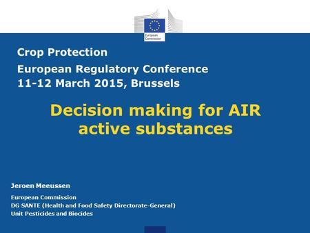 Decision making for AIR active substances Crop Protection European Regulatory Conference 11-12 March 2015, Brussels Jeroen Meeussen European Commission.