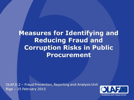 Measures for Identifying and Reducing Fraud and Corruption Risks in Public Procurement OLAF.D.2 – Fraud Prevention, Reporting and Analysis Unit Riga –