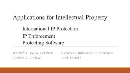 Applications for Intellectual Property International IP Protection IP Enforcement Protecting Software JEFFREY L. SNOW, PARTNER NATIONAL SBIR/STTR CONFERENCE.