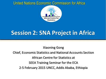 African Centre for Statistics United Nations Economic Commission for Africa Session 2: SNA Project in Africa Xiaoning Gong Chief, Economic Statistics and.