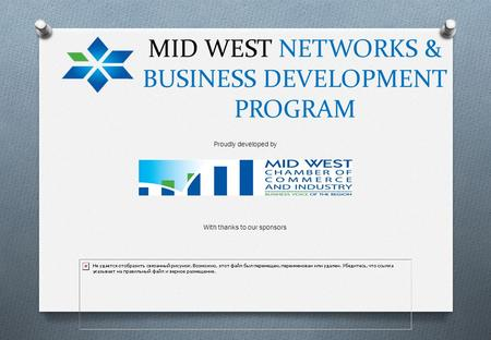 MID WEST NETWORKS & BUSINESS DEVELOPMENT PROGRAM Proudly developed by With thanks to our sponsors.