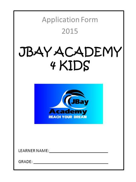 JBAY ACADEMY 4 KIDS Application Form 2015 LEARNER NAME:__________________________ GRADE: _________________________________.