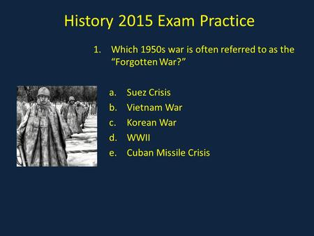 "<strong>History</strong> 2015 Exam Practice 1.Which 1950s war is often referred to as the ""Forgotten War?"" a.Suez Crisis b.Vietnam War <strong>c</strong>.Korean War d.WWII e.Cuban Missile."