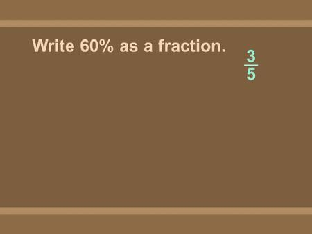 Write 60% as a fraction. 3535 3535. Write 34% as a fraction. 17 50.
