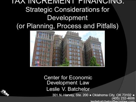 TAX INCREMENT FINANCING: Strategic Considerations for Development (or Planning, Process and Pitfalls) Center for Economic Development Law Leslie V. Batchelor.