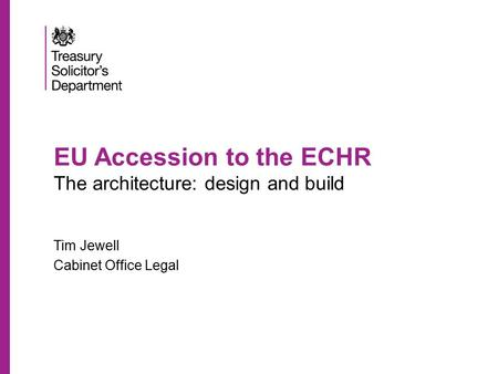 EU Accession to the ECHR The architecture: design and build Tim Jewell Cabinet Office Legal.