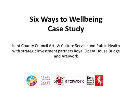 Six Ways to Wellbeing Case Study Kent County Council Arts & Culture Service and Public Health with strategic investment partners Royal Opera House Bridge.