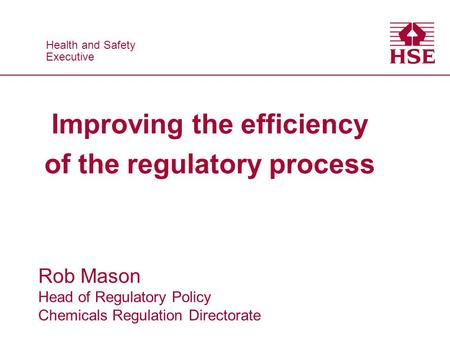 Health and Safety Executive Health and Safety Executive Improving the efficiency of the regulatory process Rob Mason Head of Regulatory Policy Chemicals.