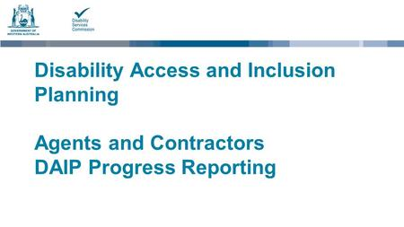 Disability Access and Inclusion Planning Agents and Contractors DAIP Progress Reporting.