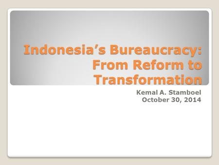 Indonesia's Bureaucracy: From Reform to Transformation Kemal A. Stamboel October 30, 2014.