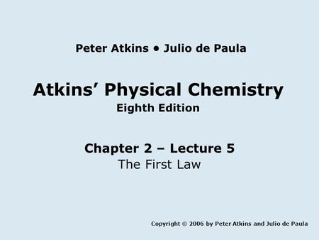 Atkins' Physical Chemistry Eighth Edition Chapter 2 – Lecture 5 The First Law Copyright © 2006 by Peter Atkins and Julio de Paula Peter Atkins Julio de.