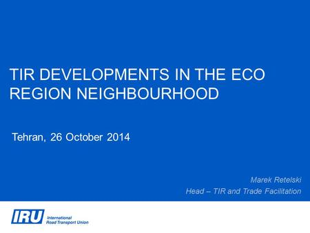TIR DEVELOPMENTS IN THE ECO REGION NEIGHBOURHOOD Tehran, 26 October 2014 Marek Retelski Head – TIR and Trade Facilitation.