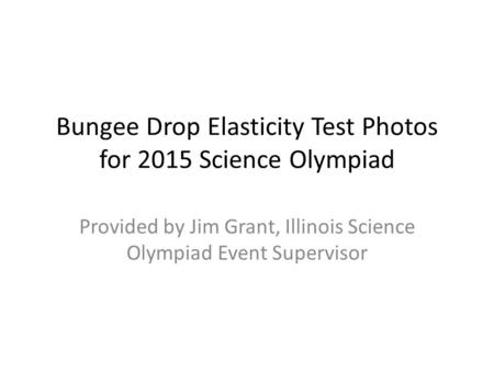 Bungee Drop Elasticity Test Photos for 2015 Science Olympiad Provided by Jim Grant, Illinois Science Olympiad Event Supervisor.