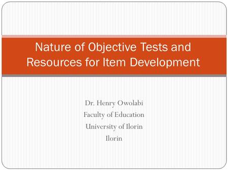 Dr. Henry Owolabi Faculty of Education University of Ilorin Ilorin Nature of Objective Tests and Resources for Item Development.