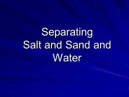 Separating Salt and Sand and Water. Aim To separate salt and sand from water.