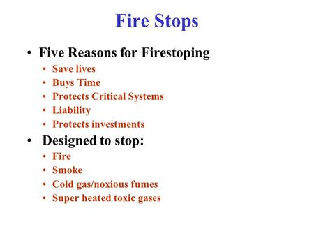 Fire Stops Five Reasons for Firestoping Save lives Buys Time Protects Critical Systems Liability Protects investments Designed to stop: Fire Smoke Cold.