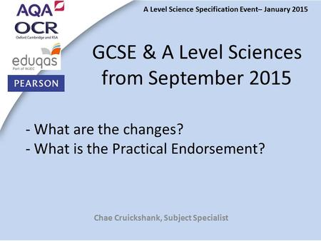 - What are the changes? - What is the Practical Endorsement? Chae Cruickshank, Subject Specialist GCSE & A Level Sciences from September 2015 A Level Science.