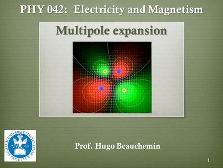 PHY 042: Electricity and Magnetism Multipole expansion Prof. Hugo Beauchemin 1.