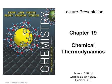 © 2015 Pearson Education, Inc. Chapter 19 Chemical Thermodynamics Lecture Presentation James F. Kirby Quinnipiac University Hamden, CT © 2015 Pearson Education,