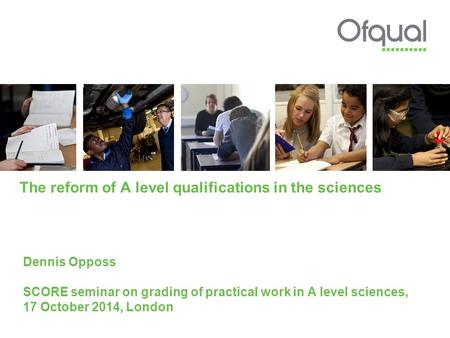 The reform of A level qualifications in the sciences Dennis Opposs SCORE seminar on grading of practical work in A level sciences, 17 October 2014, London.