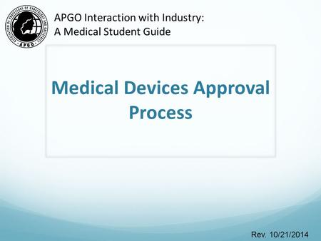 Medical Devices Approval Process Rev. 10/21/2014 APGO Interaction with Industry: A Medical Student Guide.