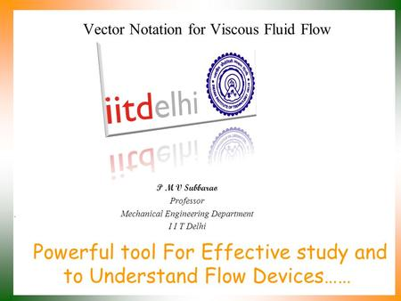 Powerful tool For Effective study and to Understand Flow Devices…… P M V Subbarao Professor Mechanical Engineering Department I I T Delhi Vector Notation.