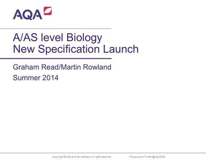 A/AS level Biology New Specification Launch Graham Read/Martin Rowland Copyright © AQA and its licensors. All rights reserved. Summer 2014 Follow us on.