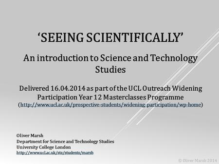 'SEEING SCIENTIFICALLY' An introduction to Science and Technology Studies Delivered 16.04.2014 as part of the UCL Outreach Widening Participation Year.