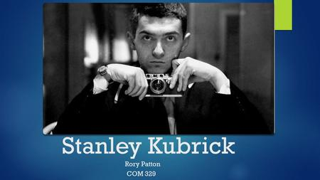 Stanley Kubrick Rory Patton COM 329. Overview Born in New York City on July 26, 1928, died on March 7, 1999 American film director, screenwriter, producer,