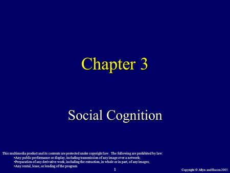 Copyright © Allyn and Bacon 2005 1 Chapter 3 Social Cognition This multimedia product and its contents are protected under copyright law. The following.